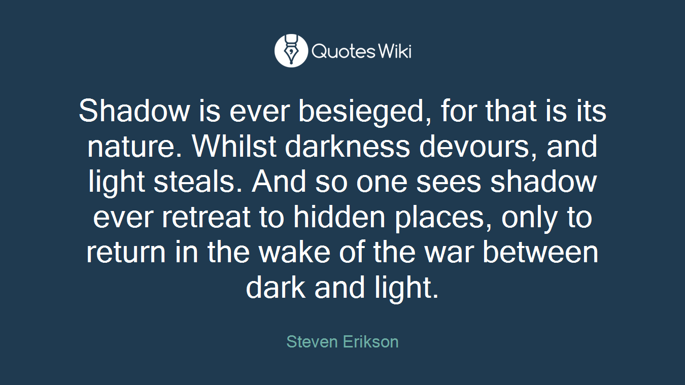 Shadow is ever besieged, for that is its nature. Whilst darkness devours, and light steals. And so one sees shadow ever retreat to hidden places, only to return in the wake of the war between dark and light.