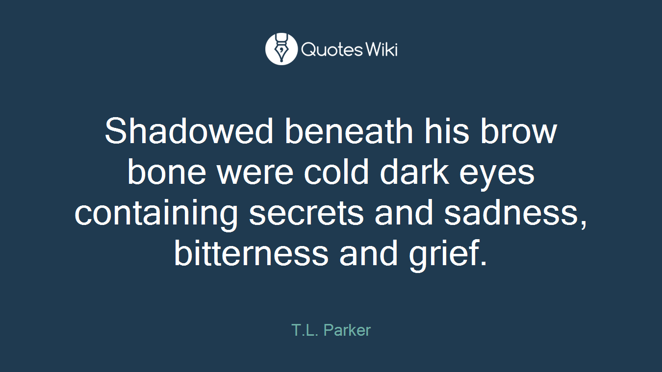 Shadowed beneath his brow bone were cold dark eyes containing secrets and sadness, bitterness and grief.