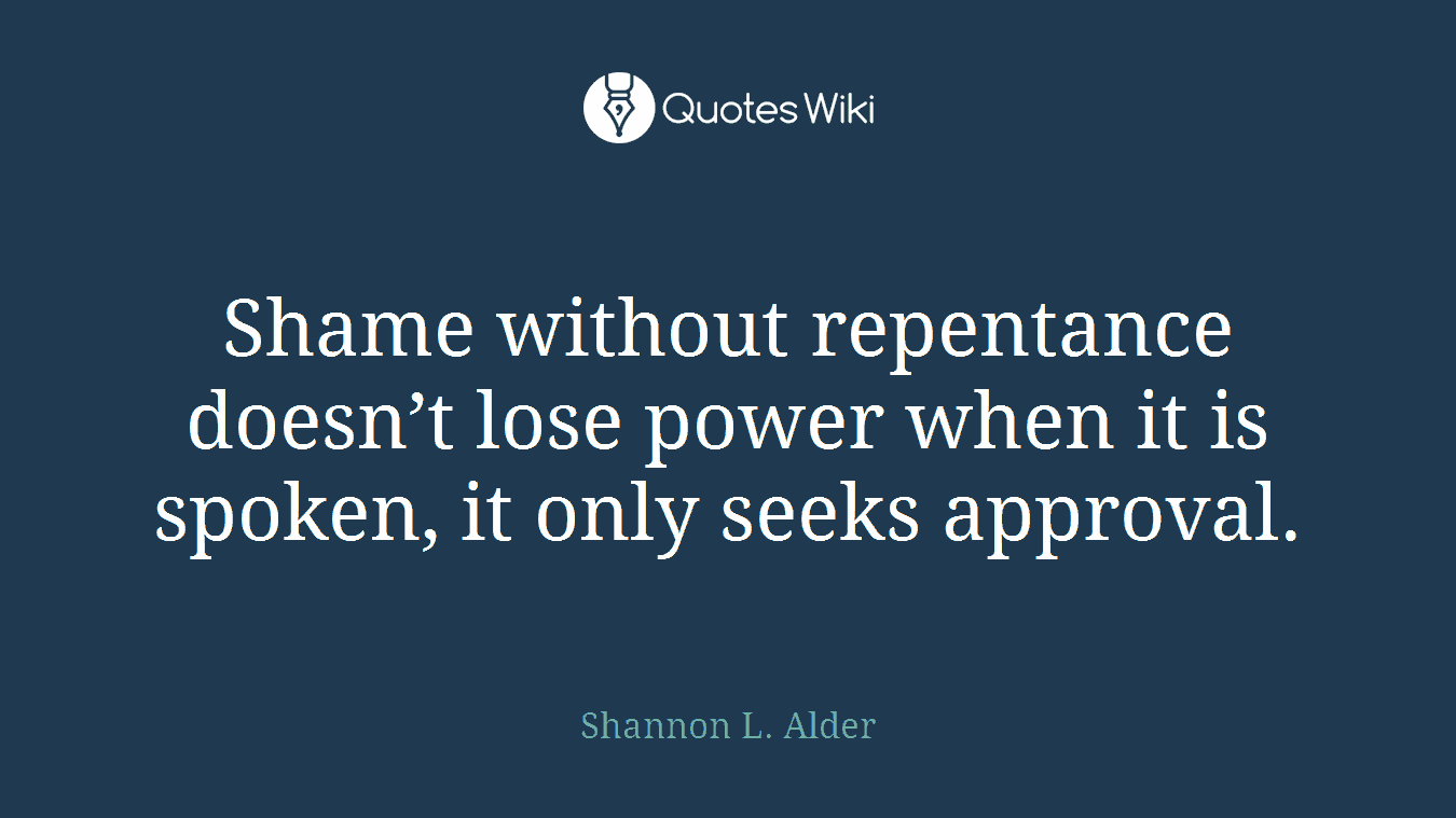 Shame without repentance doesn't lose power when it is spoken, it only seeks approval.