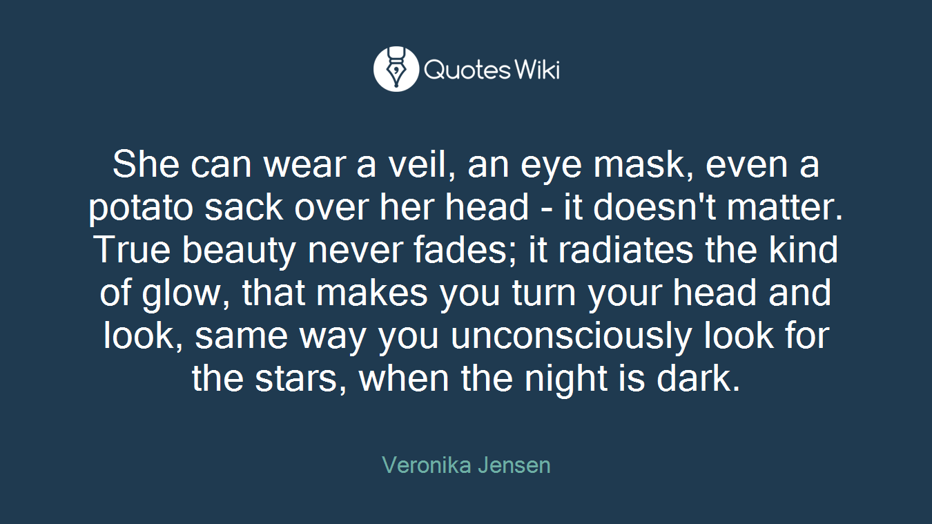 She can wear a veil, an eye mask, even a potato sack over her head - it doesn't matter. True beauty never fades; it radiates the kind of glow, that makes you turn your head and look, same way you unconsciously look for the stars, when the night is dark.