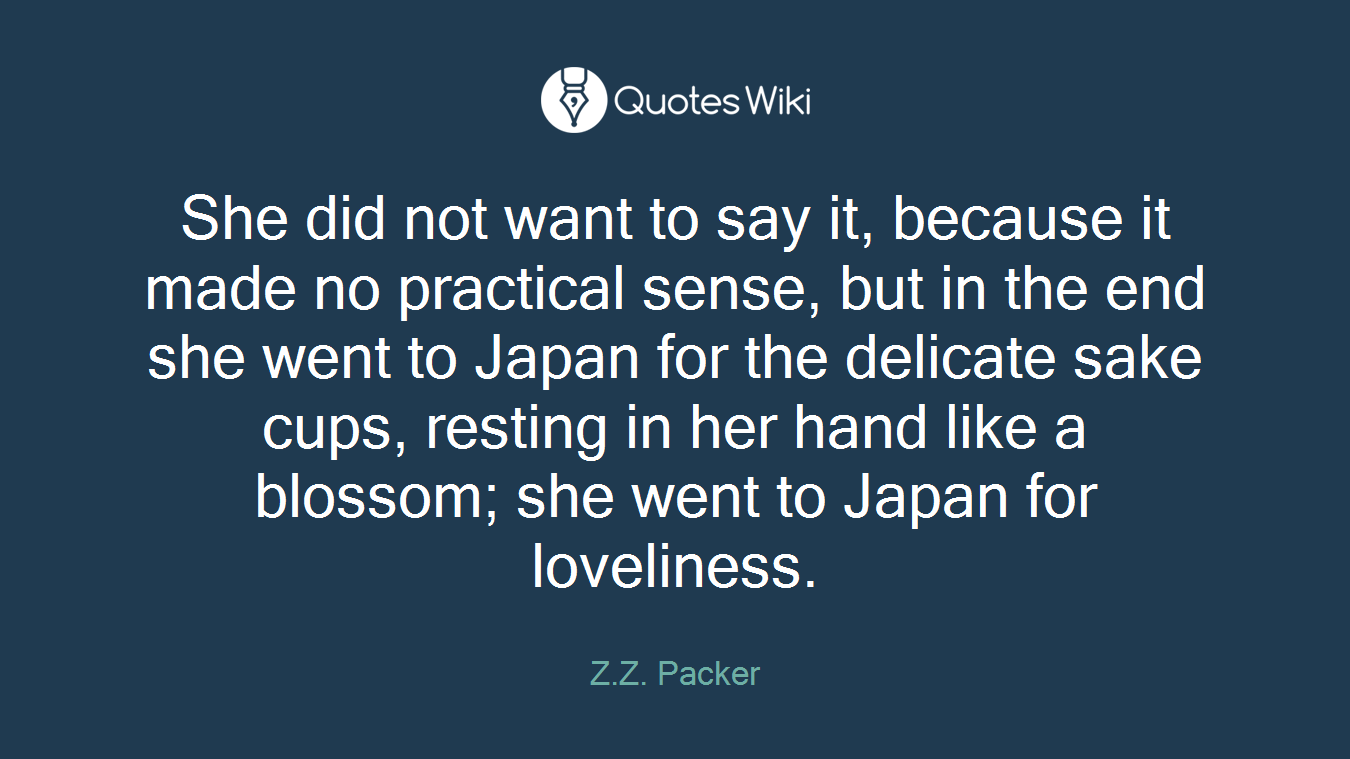 She did not want to say it, because it made no practical sense, but in the end she went to Japan for the delicate sake cups, resting in her hand like a blossom; she went to Japan for loveliness.