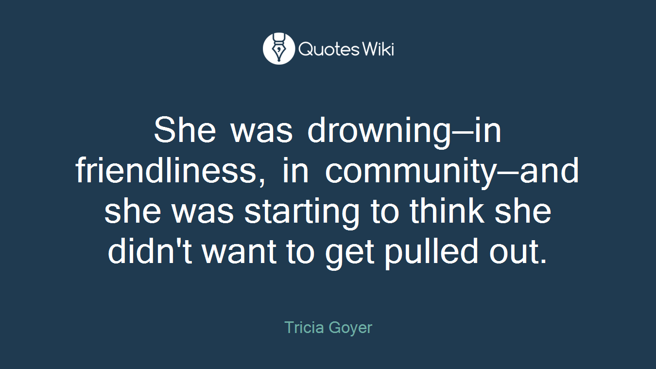 She was drowning—in friendliness, in community—and she was starting to think she didn't want to get pulled out.