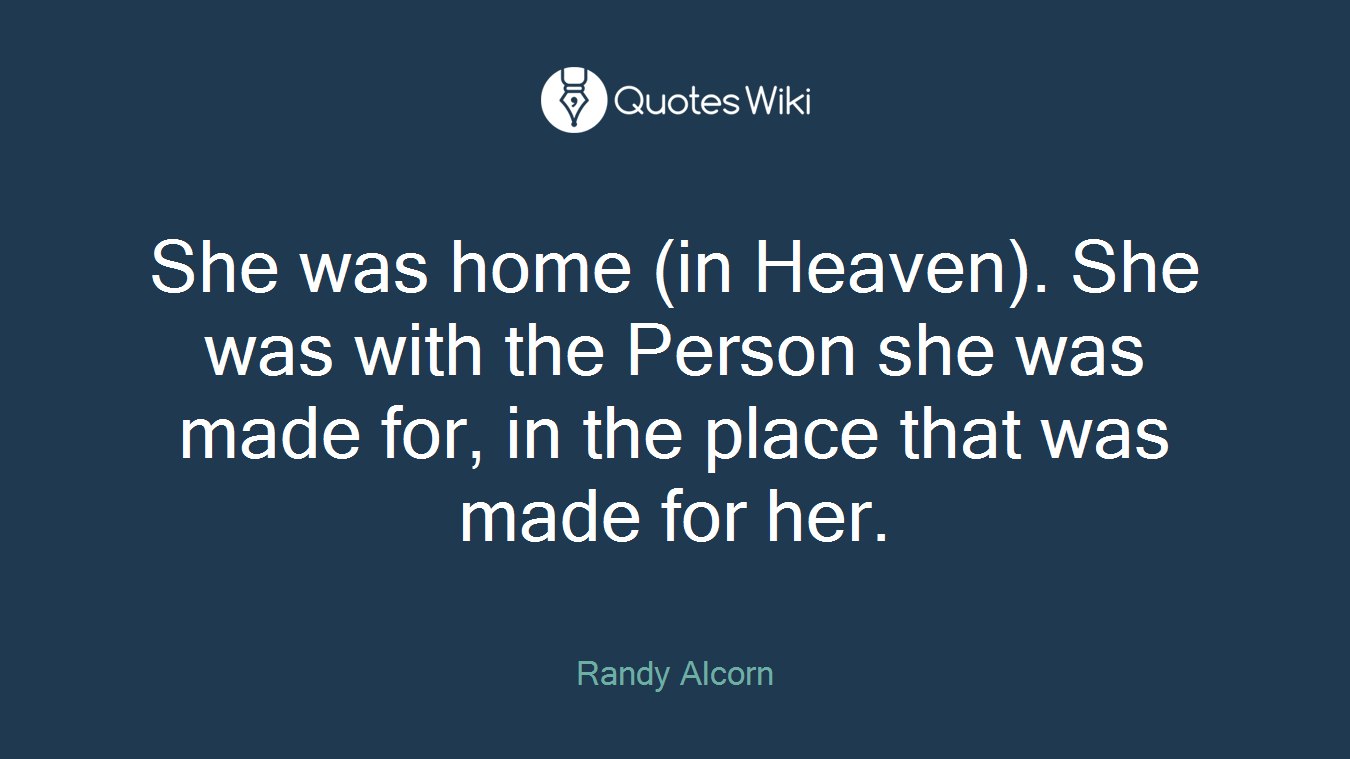 She was home (in Heaven). She was with the Person she was made for, in the place that was made for her.