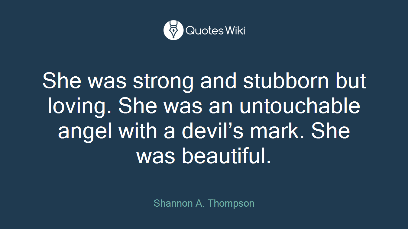She was strong and stubborn but loving. She was an untouchable angel with a devil's mark. She was beautiful.