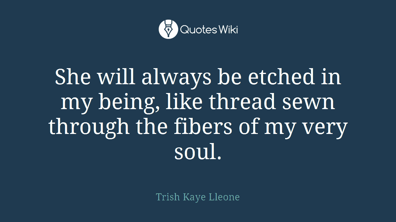 She will always be etched in my being, like thread sewn through the fibers of my very soul.