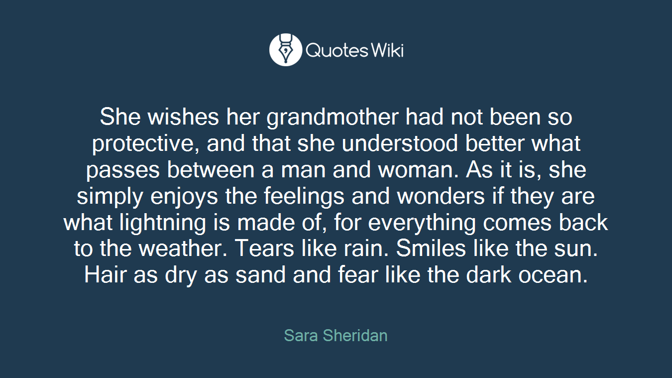 She wishes her grandmother had not been so protective, and that she understood better what passes between a man and woman. As it is, she simply enjoys the feelings and wonders if they are what lightning is made of, for everything comes back to the weather. Tears like rain. Smiles like the sun. Hair as dry as sand and fear like the dark ocean.