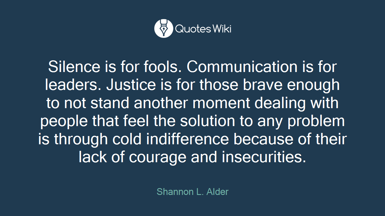 Silence is for fools. Communication is for leaders. Justice is for those brave enough to not stand another moment dealing with people that feel the solution to any problem is through cold indifference because of their lack of courage and insecurities.