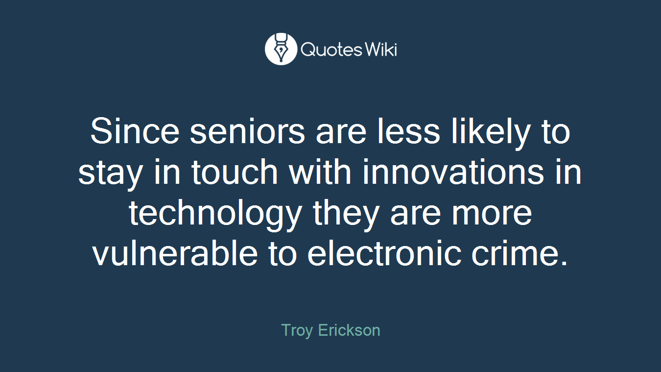 Since seniors are less likely to stay in touch with innovations in technology they are more vulnerable to electronic crime.