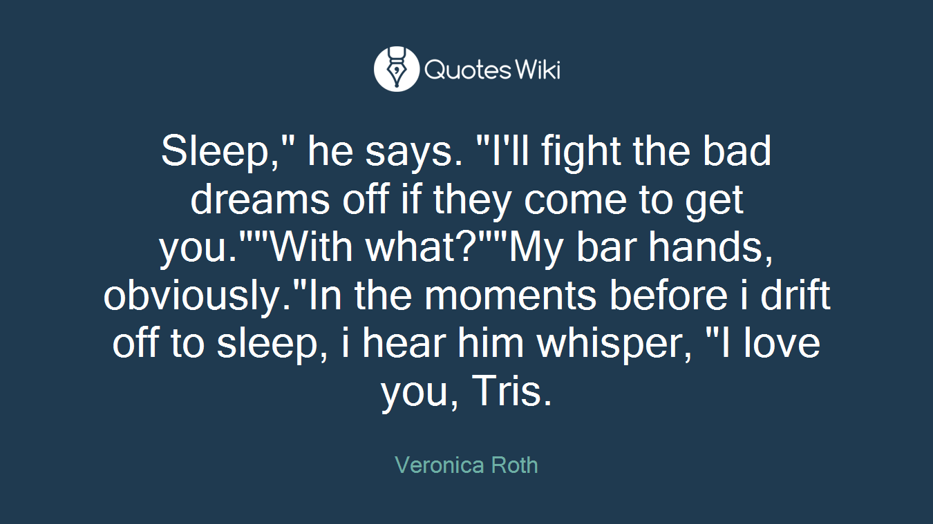 "Sleep,"" he says. ""I'll fight the bad dreams off if they come to get you.""""With what?""""My bar hands, obviously.""In the moments before i drift off to sleep, i hear him whisper, ""I love you, Tris."