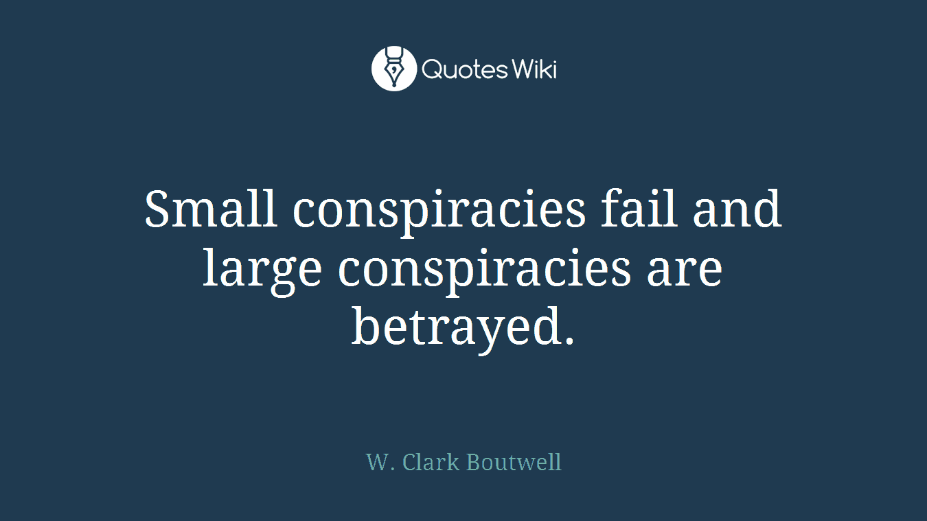 Small conspiracies fail and large conspiracies are betrayed.