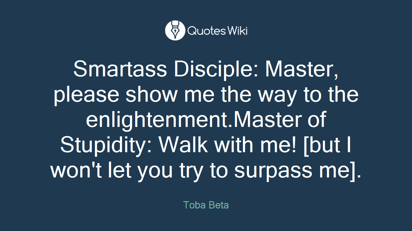 Smartass Disciple: Master, please show me the way to the enlightenment.Master of Stupidity: Walk with me! [but I won't let you try to surpass me].