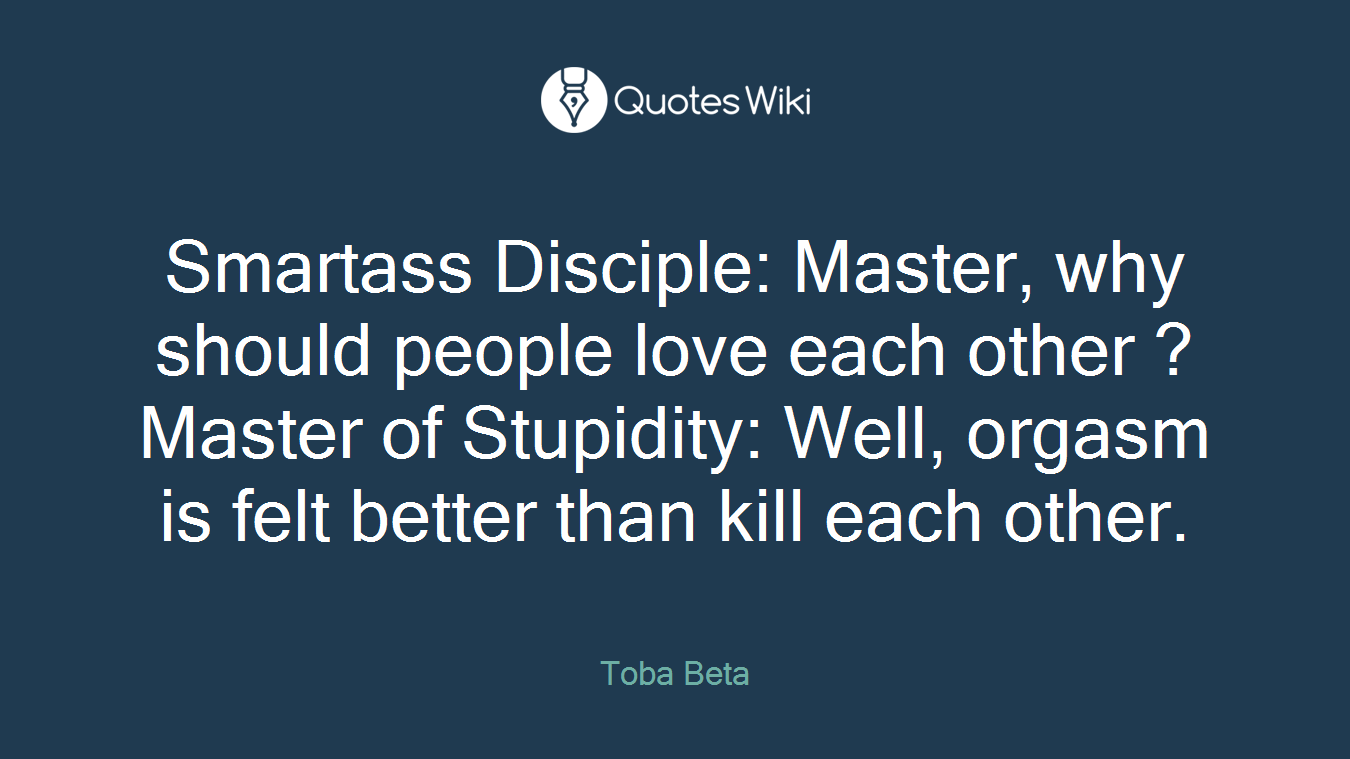 Smartass Disciple: Master, why should people love each other ?Master of Stupidity: Well, orgasm is felt better than kill each other.