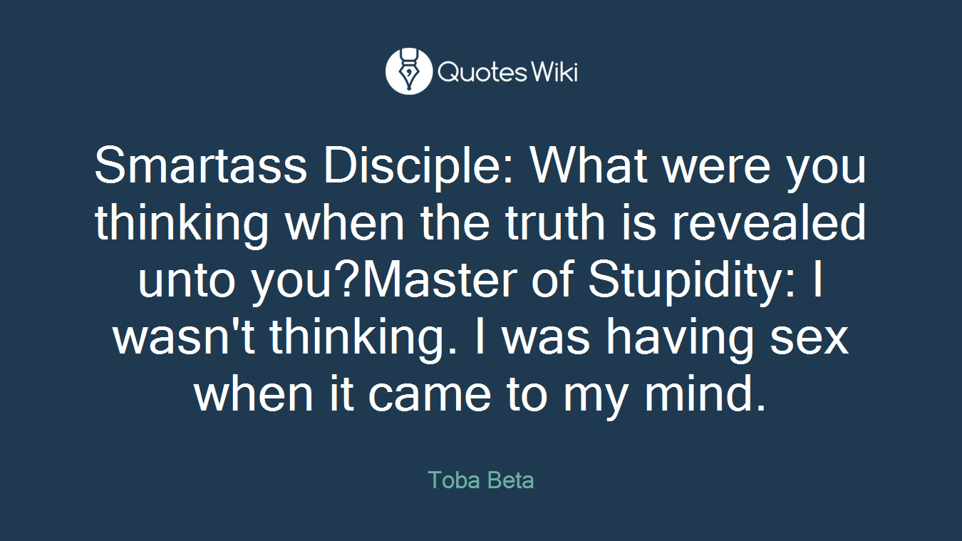 Smartass Disciple: What were you thinking when the truth is revealed unto you?Master of Stupidity: I wasn't thinking. I was having sex when it came to my mind.