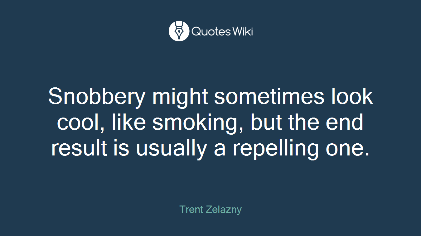 Snobbery might sometimes look cool, like smoking, but the end result is usually a repelling one.