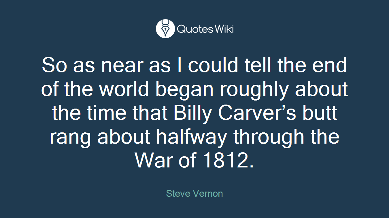 So as near as I could tell the end of the world began roughly about the time that Billy Carver's butt rang about halfway through the War of 1812.