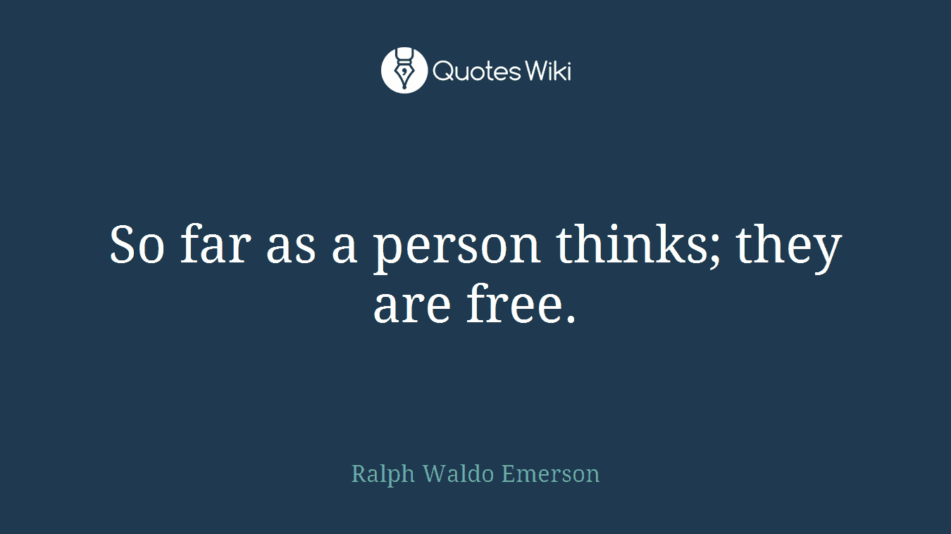 So far as a person thinks; they are free.
