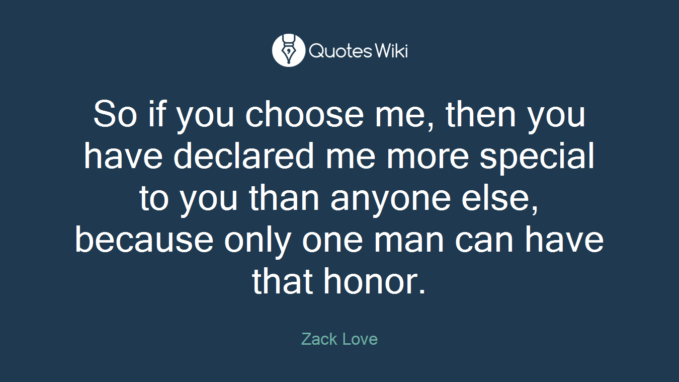So if you choose me, then you have declared me more special to you than anyone else, because only one man can have that honor.