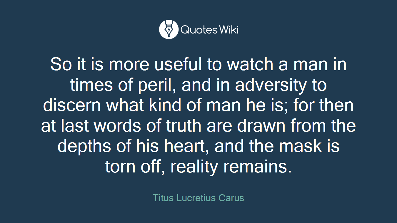 So it is more useful to watch a man in times of peril, and in adversity to discern what kind of man he is; for then at last words of truth are drawn from the depths of his heart, and the mask is torn off, reality remains.