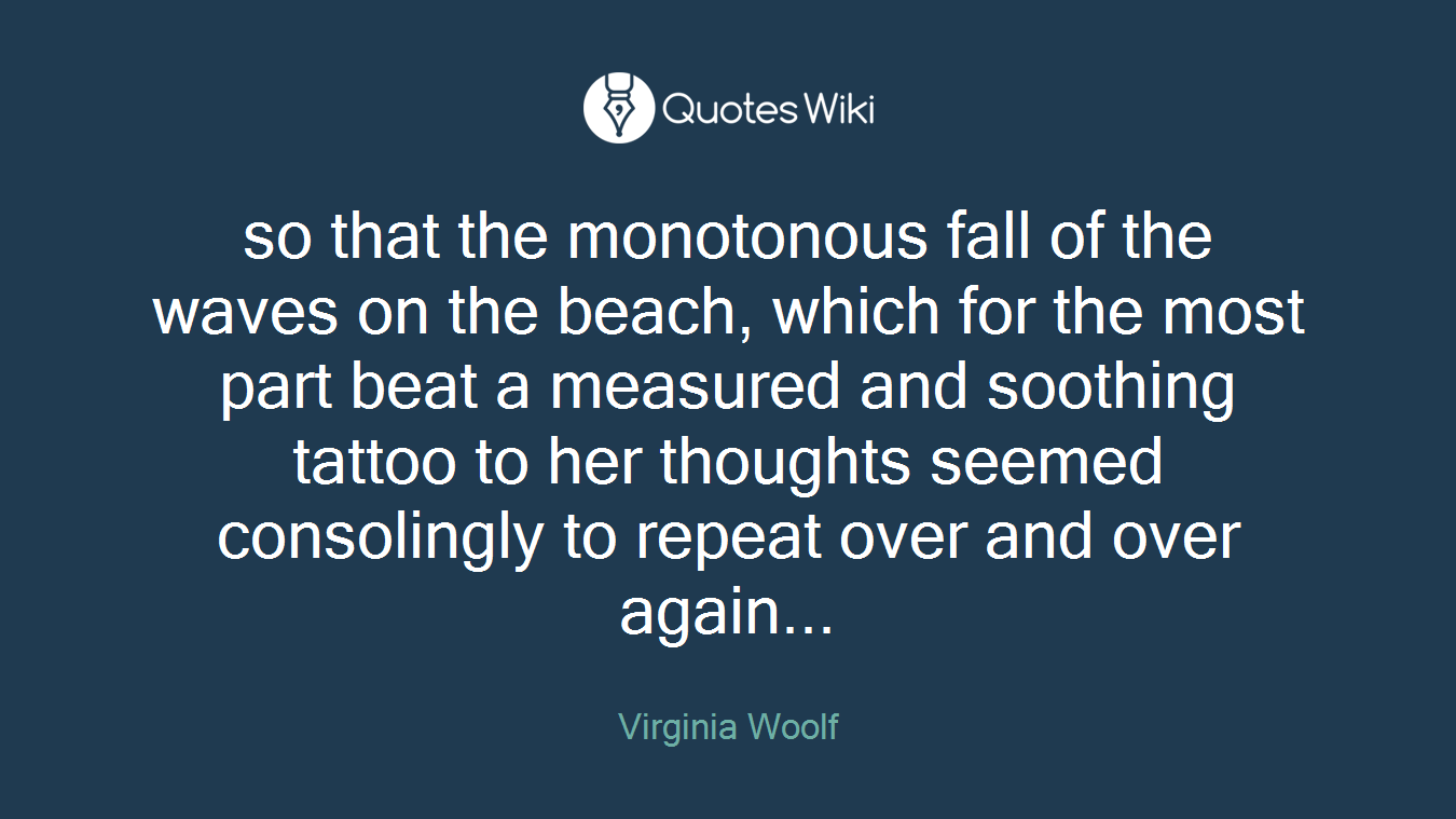 so that the monotonous fall of the waves on the beach, which for the most part beat a measured and soothing tattoo to her thoughts seemed consolingly to repeat over and over again...