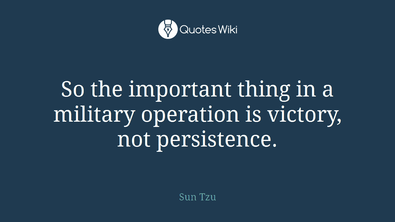 So the important thing in a military operation is victory, not persistence.