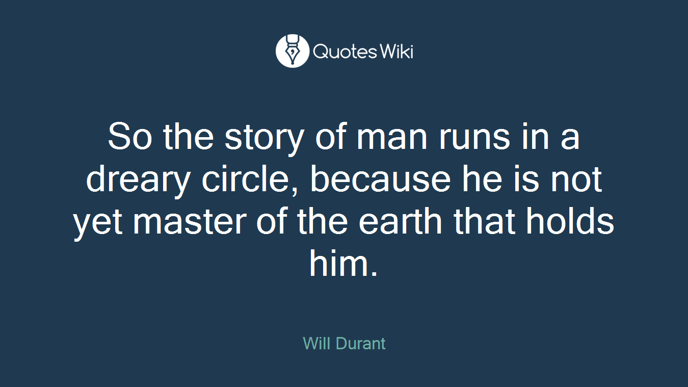 So the story of man runs in a dreary circle, because he is not yet master of the earth that holds him.