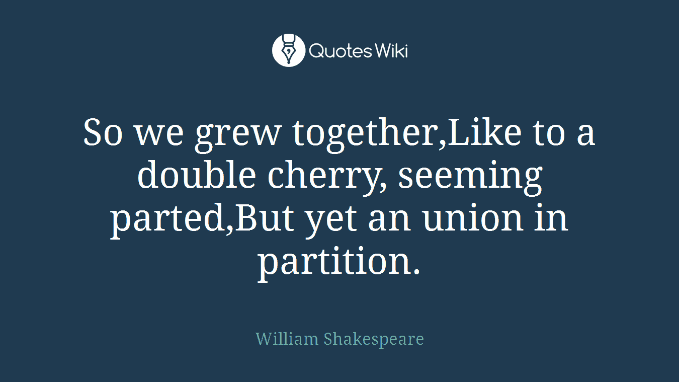 So we grew together,Like to a double cherry, seeming parted,But yet an union in partition.