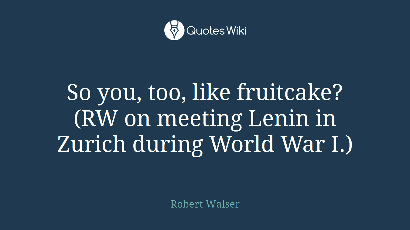 So you, too, like fruitcake? (RW on meeting Lenin in Zurich during World War I.)