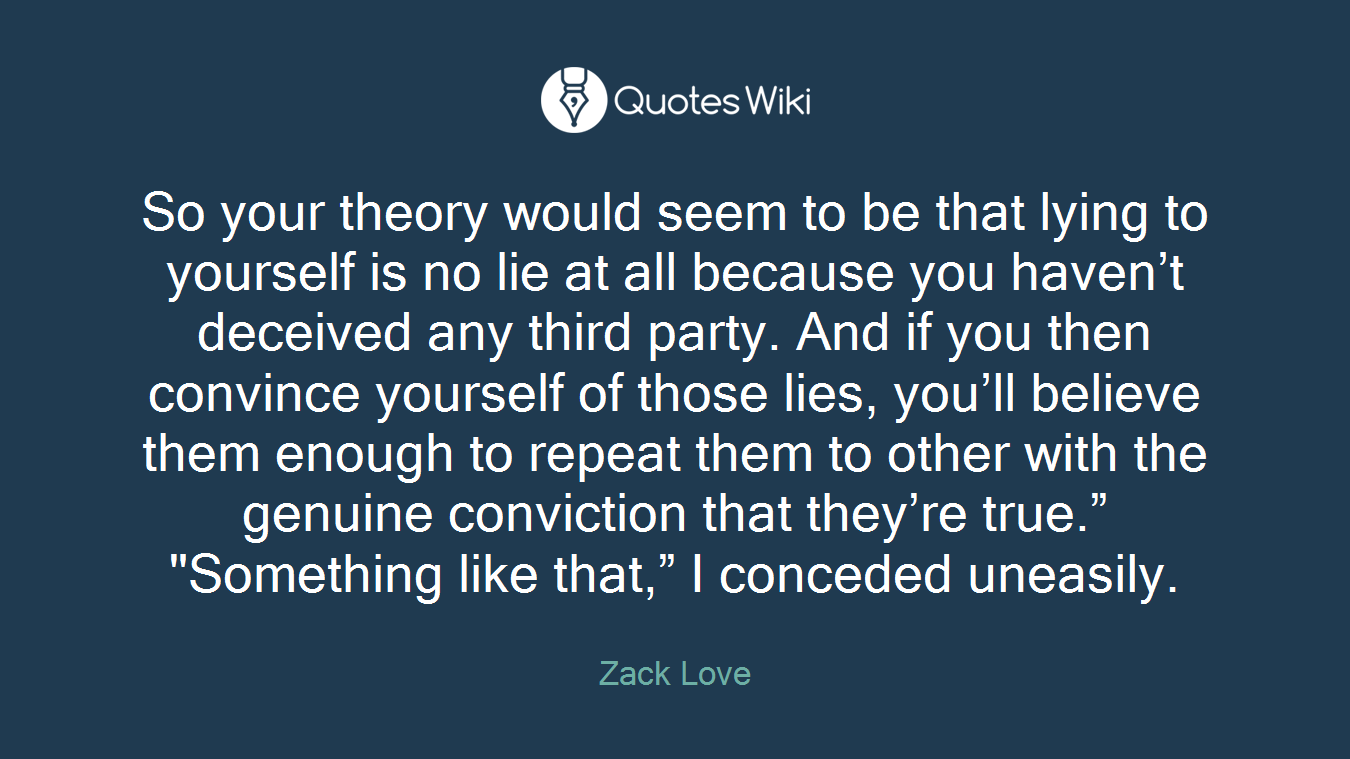 """So your theory would seem to be that lying to yourself is no lie at all because you haven't deceived any third party. And if you then convince yourself of those lies, you'll believe them enough to repeat them to other with the genuine conviction that they're true."""" """"Something like that,"""" I conceded uneasily."""