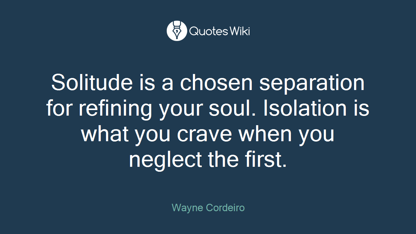 Solitude is a chosen separation for refining your soul. Isolation is what you crave when you neglect the first.
