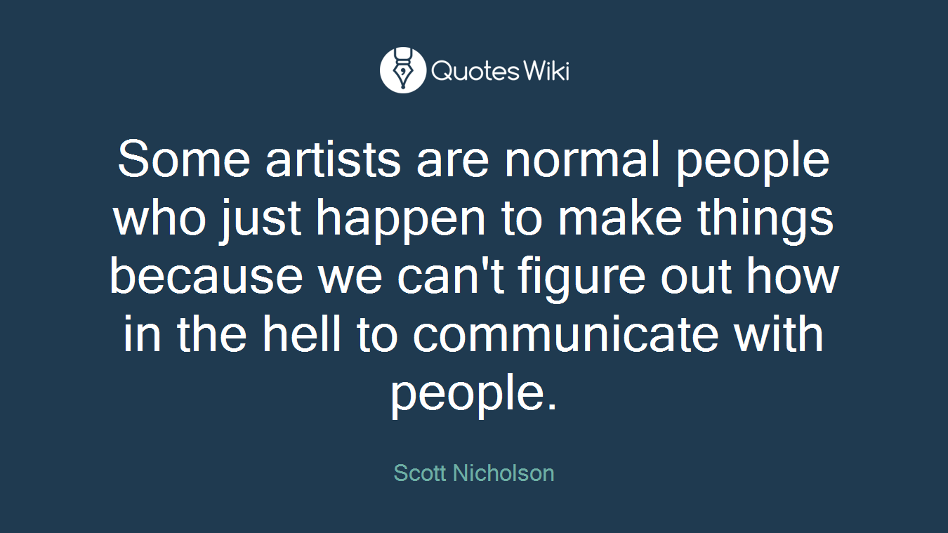 Some artists are normal people who just happen to make things because we can't figure out how in the hell to communicate with people.