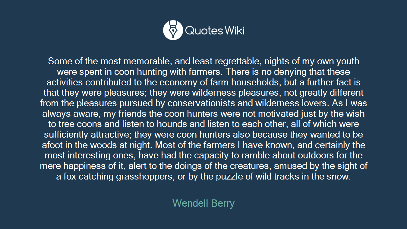 Some of the most memorable, and least regrettable, nights of my own youth were spent in coon hunting with farmers. There is no denying that these activities contributed to the economy of farm households, but a further fact is that they were pleasures; they were wilderness pleasures, not greatly different from the pleasures pursued by conservationists and wilderness lovers. As I was always aware, my friends the coon hunters were not motivated just by the wish to tree coons and listen to hounds and listen to each other, all of which were sufficiently attractive; they were coon hunters also because they wanted to be afoot in the woods at night. Most of the farmers I have known, and certainly the most interesting ones, have had the capacity to ramble about outdoors for the mere happiness of it, alert to the doings of the creatures, amused by the sight of a fox catching grasshoppers, or by the puzzle of wild tracks in the snow.