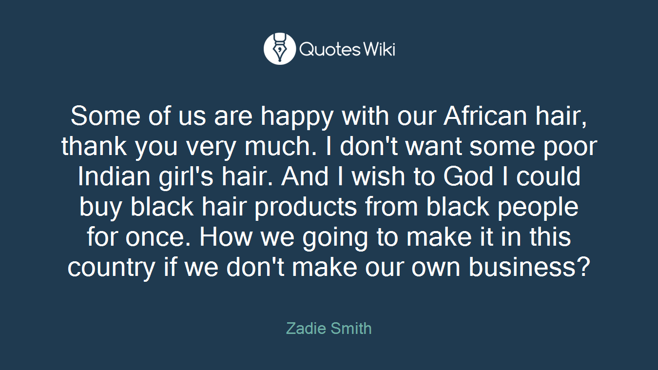 Some of us are happy with our African hair, thank you very much. I don't want some poor Indian girl's hair. And I wish to God I could buy black hair products from black people for once. How we going to make it in this country if we don't make our own business?