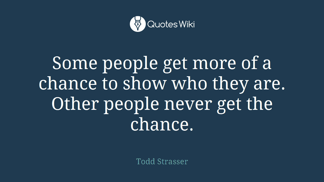 Some people get more of a chance to show who they are. Other people never get the chance.