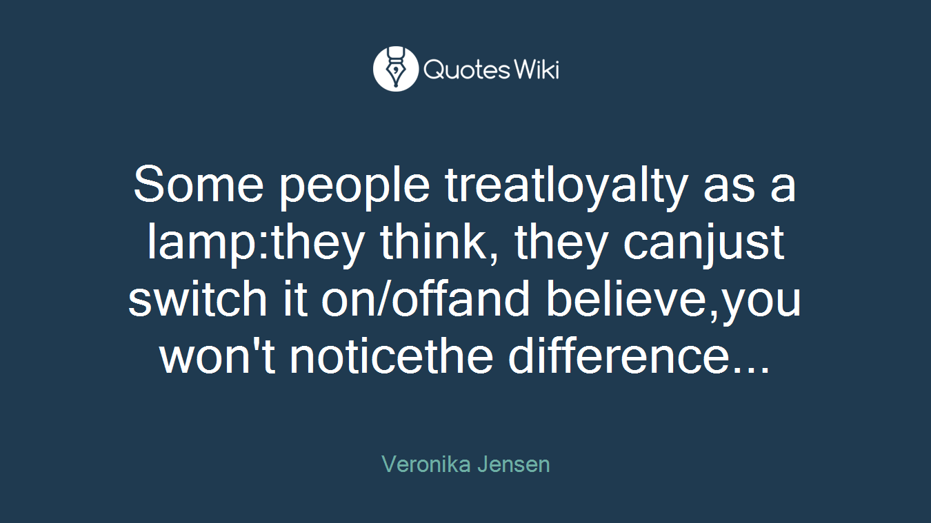 Some people treatloyalty as a lamp:they think, they canjust switch it on/offand believe,you won't noticethe difference...