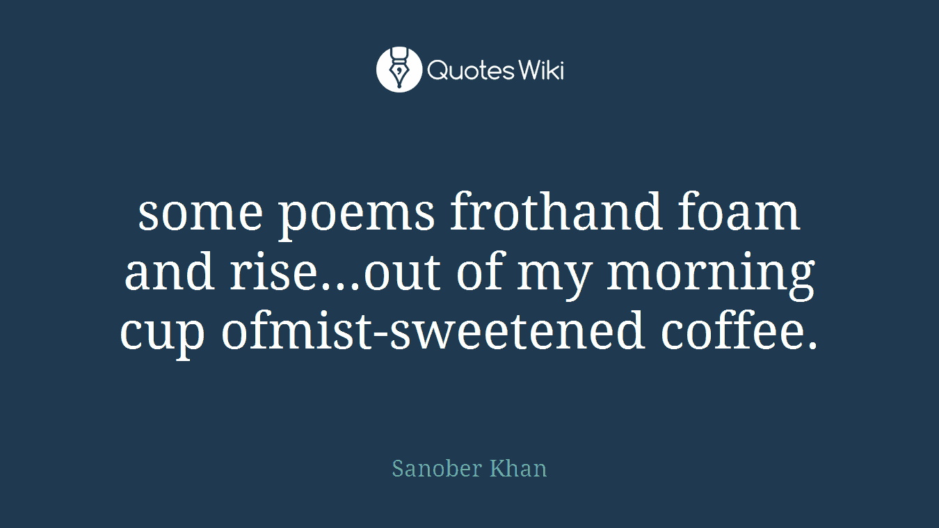 some poems frothand foam and rise...out of my morning cup ofmist-sweetened coffee.