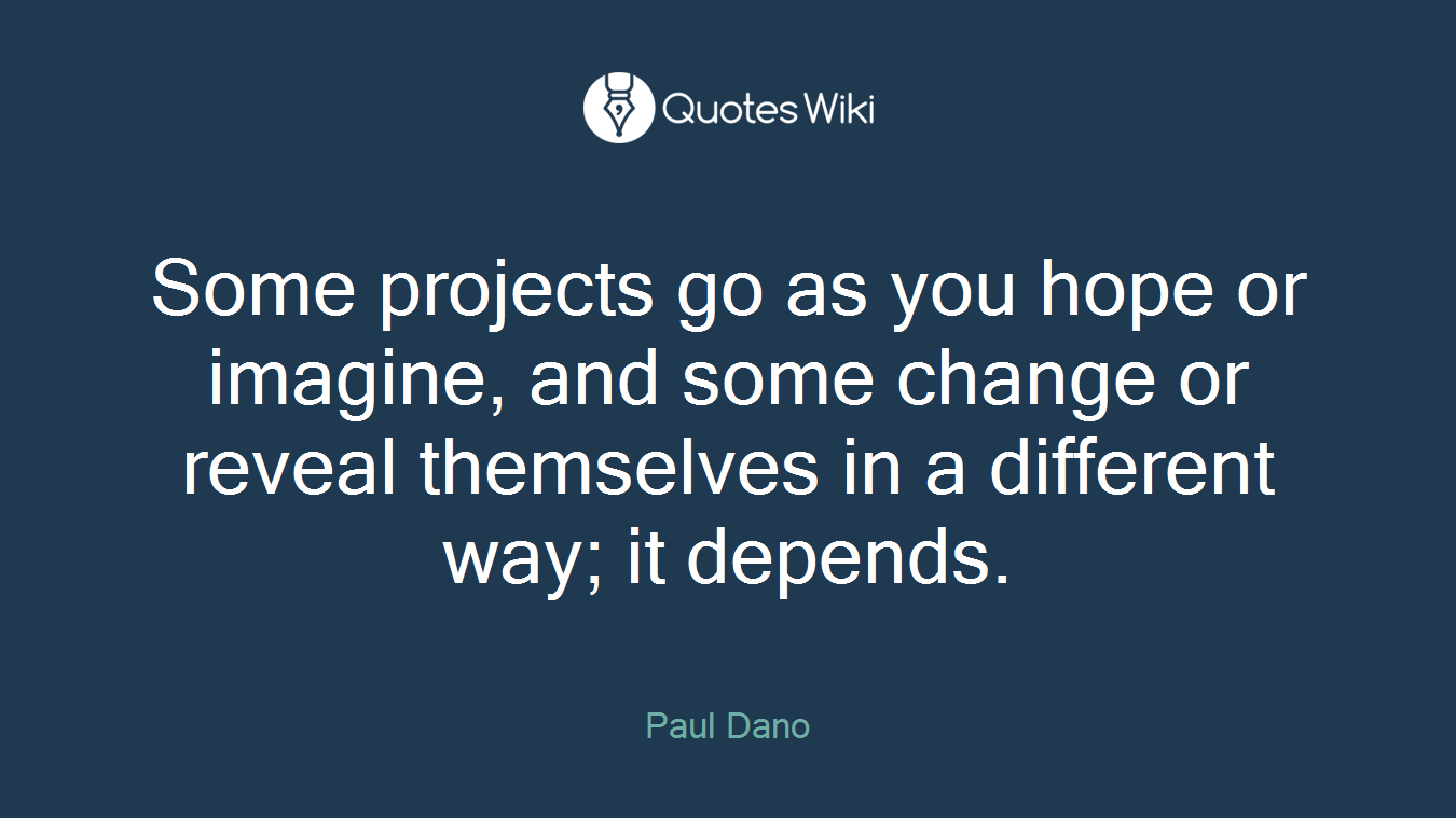 Some projects go as you hope or imagine, and some change or reveal themselves in a different way; it depends.