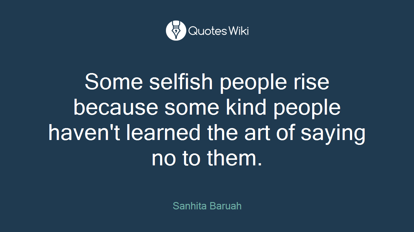 Some selfish people rise because some kind people haven't learned the art of saying no to them.