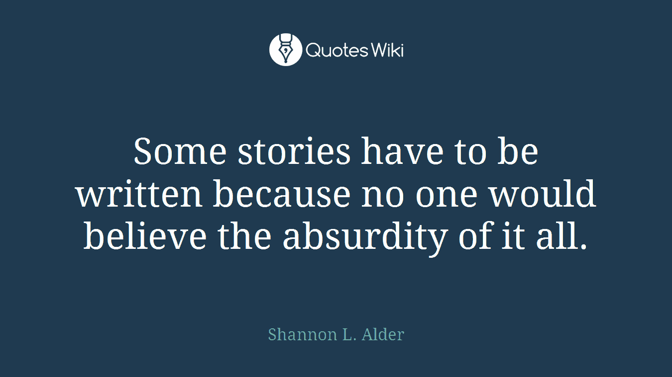 Some stories have to be written because no one would believe the absurdity of it all.