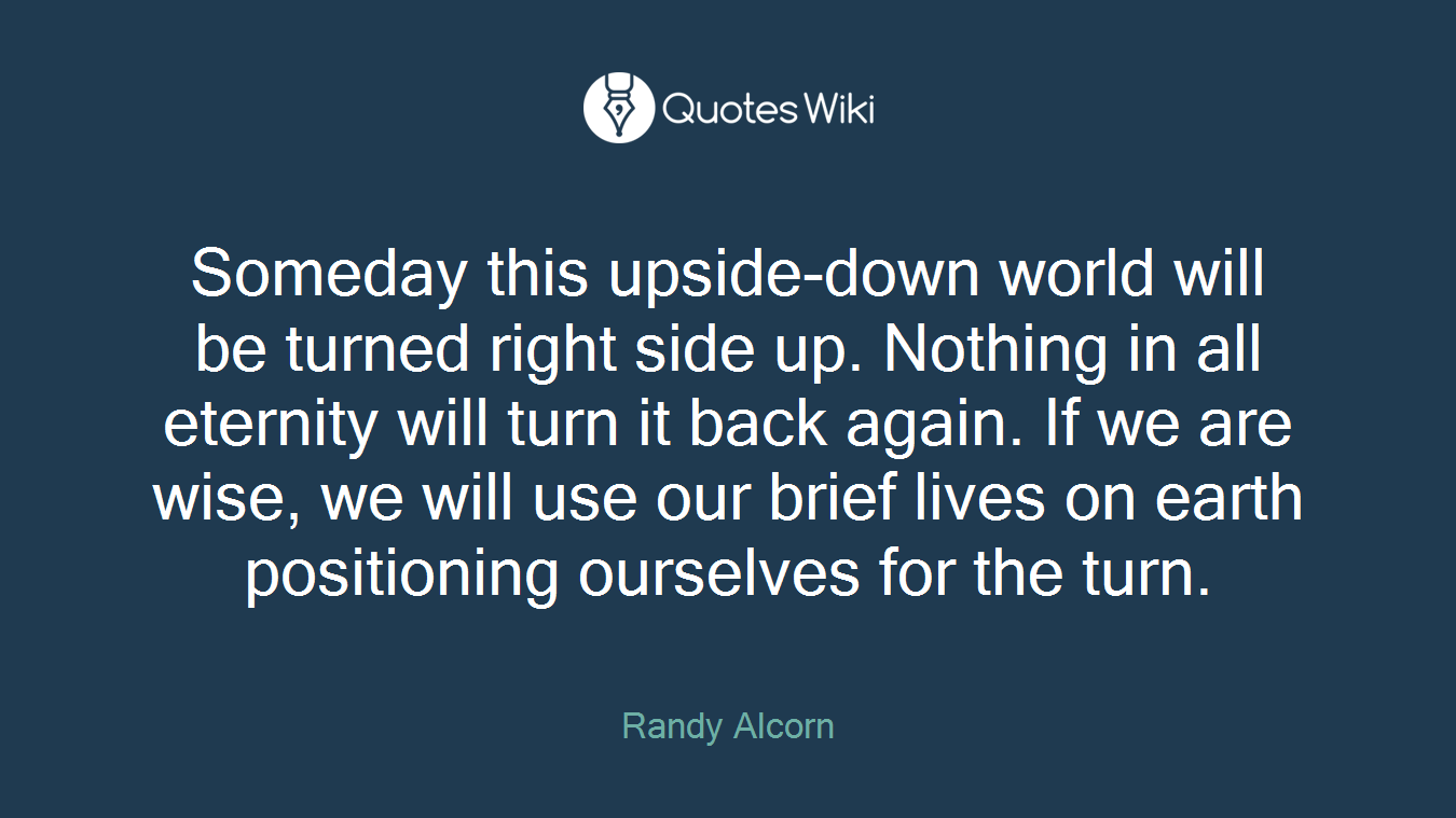 Someday this upside-down world will be turned right side up. Nothing in all eternity will turn it back again. If we are wise, we will use our brief lives on earth positioning ourselves for the turn.