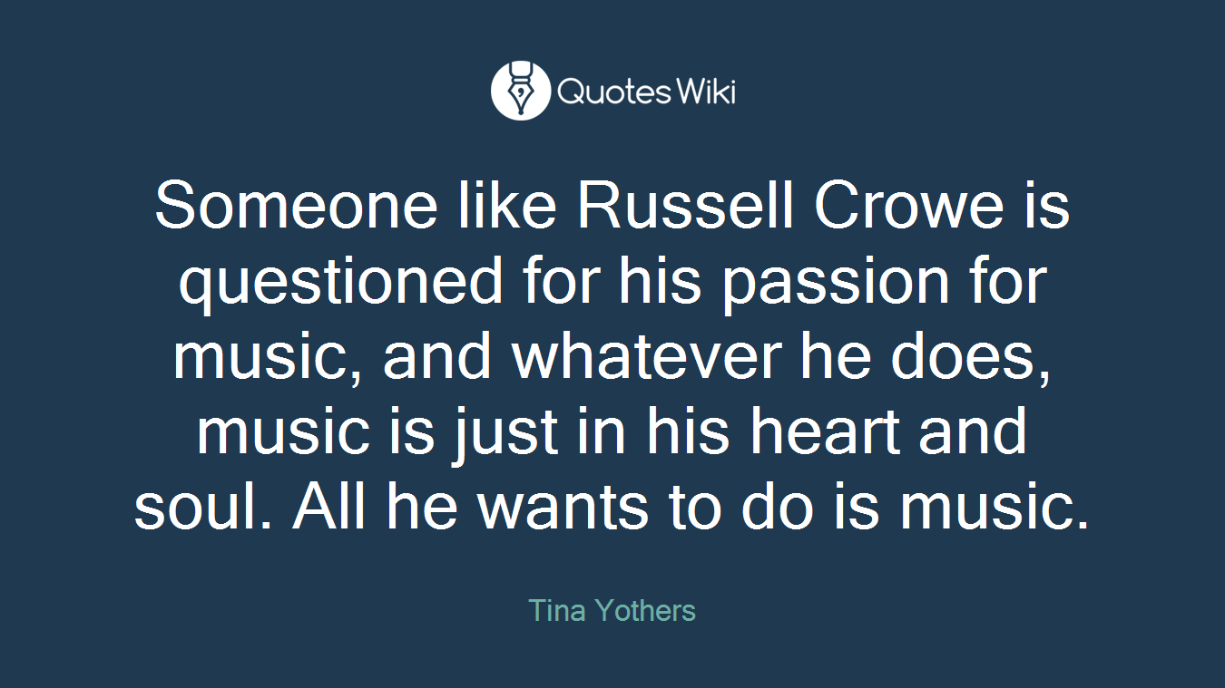 Someone like Russell Crowe is questioned for his passion for music, and whatever he does, music is just in his heart and soul. All he wants to do is music.
