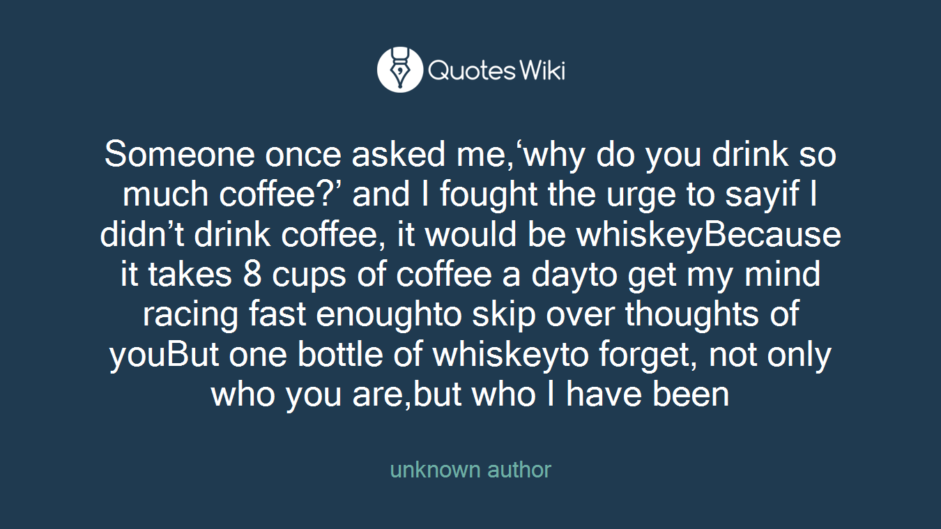 Someone once asked me,'why do you drink so much coffee?' and I fought the urge to sayif I didn't drink coffee, it would be whiskeyBecause it takes 8 cups of coffee a dayto get my mind racing fast enoughto skip over thoughts of youBut one bottle of whiskeyto forget, not only who you are,but who I have been