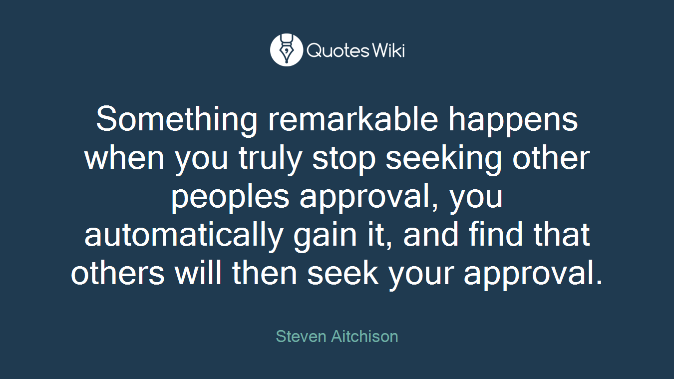 Something remarkable happens when you truly stop seeking other peoples approval, you automatically gain it, and find that others will then seek your approval.