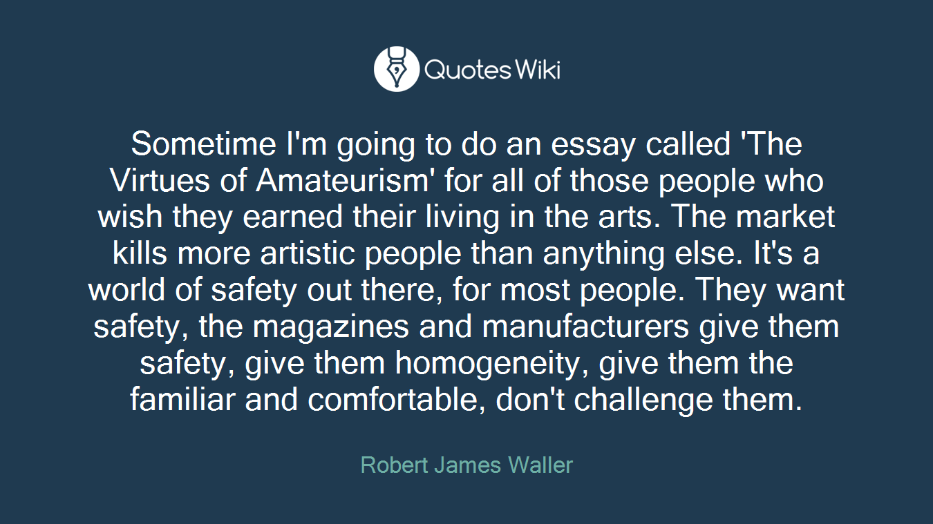Sometime I'm going to do an essay called 'The Virtues of Amateurism' for all of those people who wish they earned their living in the arts. The market kills more artistic people than anything else. It's a world of safety out there, for most people. They want safety, the magazines and manufacturers give them safety, give them homogeneity, give them the familiar and comfortable, don't challenge them.