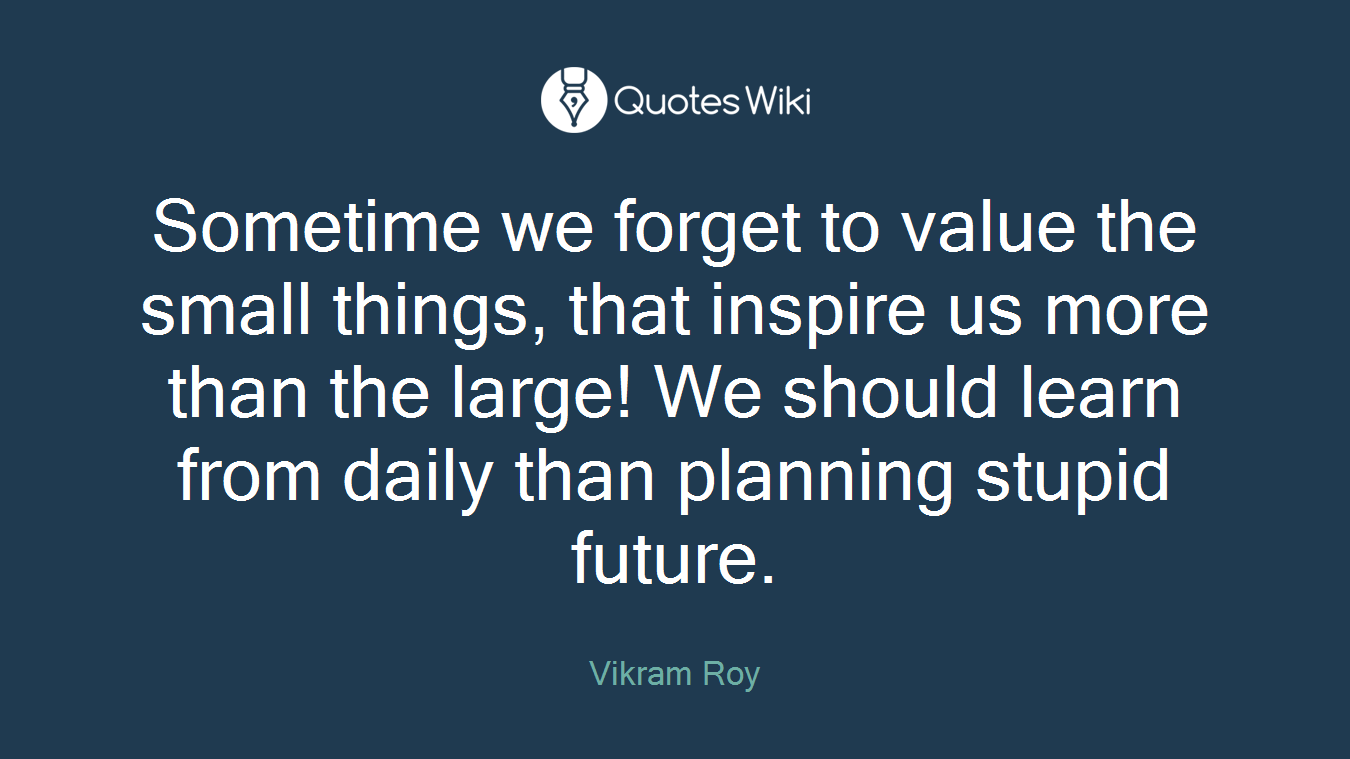Sometime we forget to value the small things, that inspire us more than the large! We should learn from daily than planning stupid future.