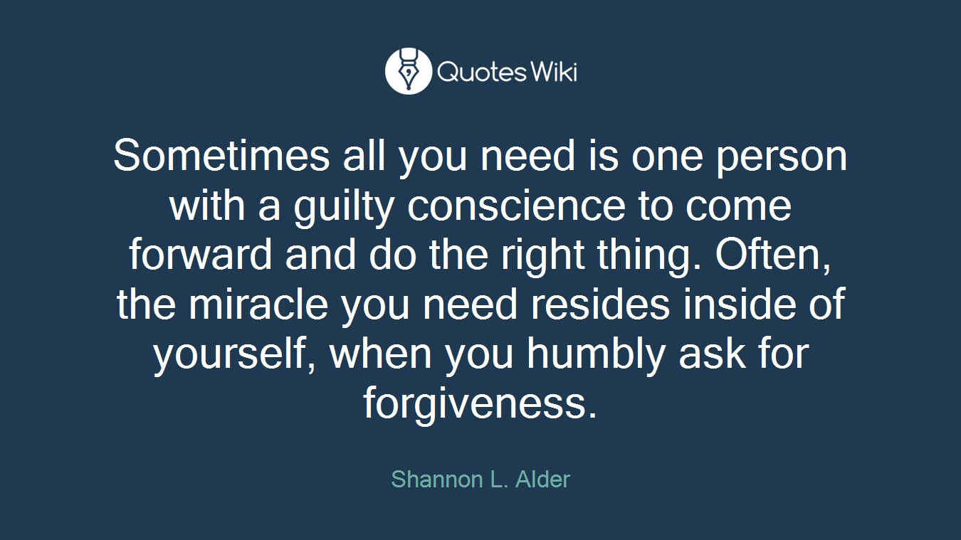 Sometimes all you need is one person with a guilty conscience to come forward and do the right thing. Often, the miracle you need resides inside of yourself, when you humbly ask for forgiveness.