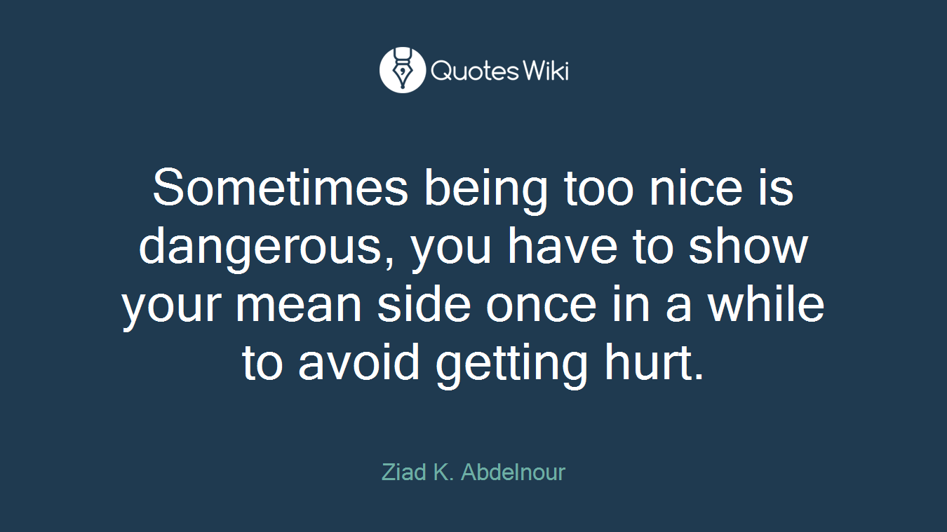Sometimes being too nice is dangerous, you have...