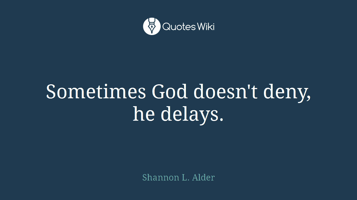 Sometimes God doesn't deny, he delays.