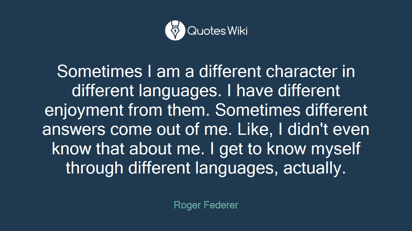 Sometimes I am a different character in different languages. I have different enjoyment from them. Sometimes different answers come out of me. Like, I didn't even know that about me. I get to know myself through different languages, actually.