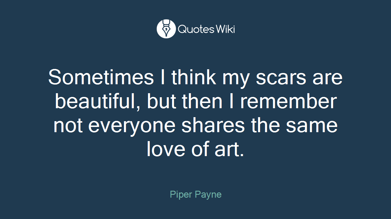 Sometimes I think my scars are beautiful, but then I remember not everyone shares the same love of art.