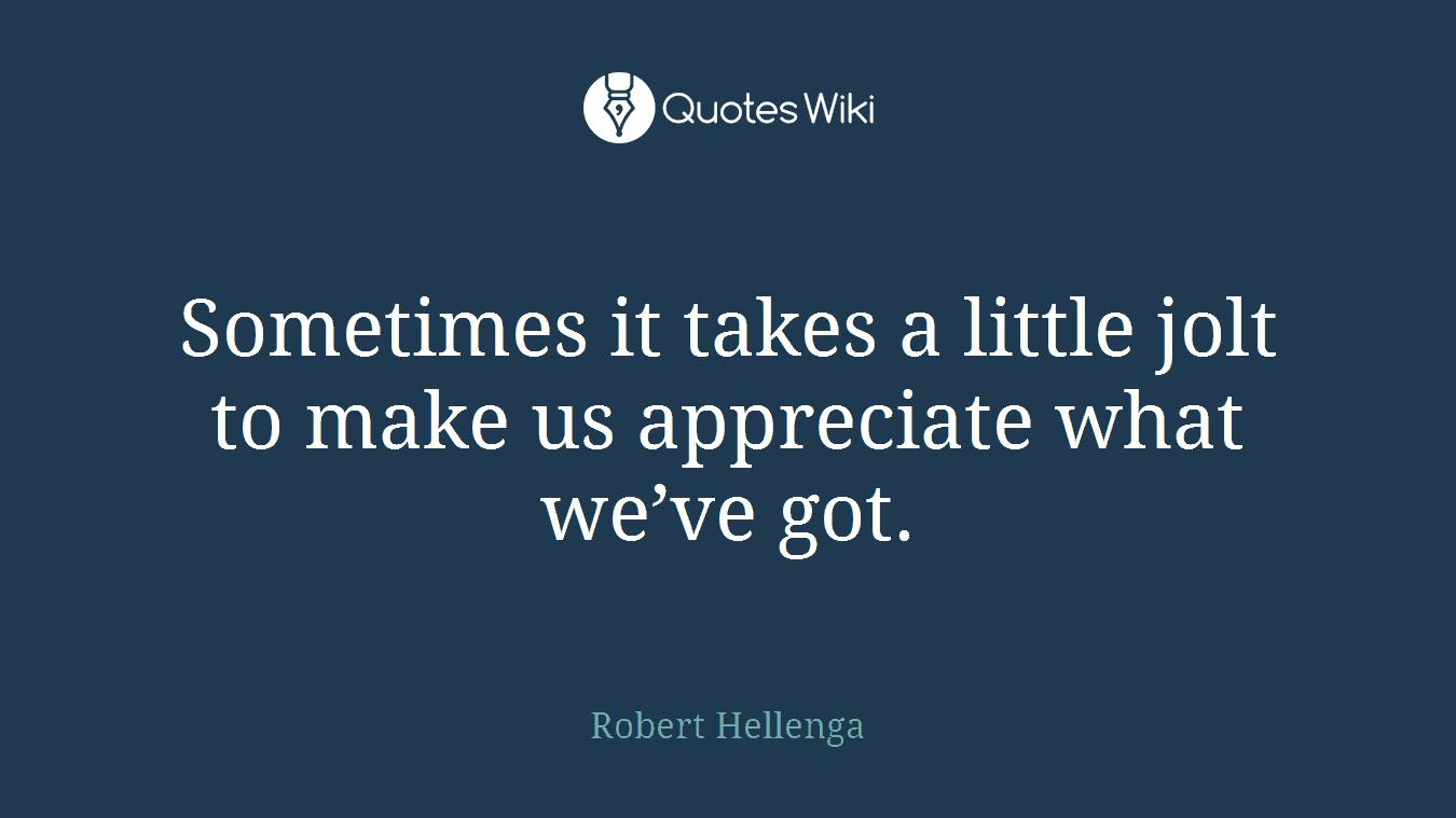 Sometimes it takes a little jolt to make us appreciate what we've got.